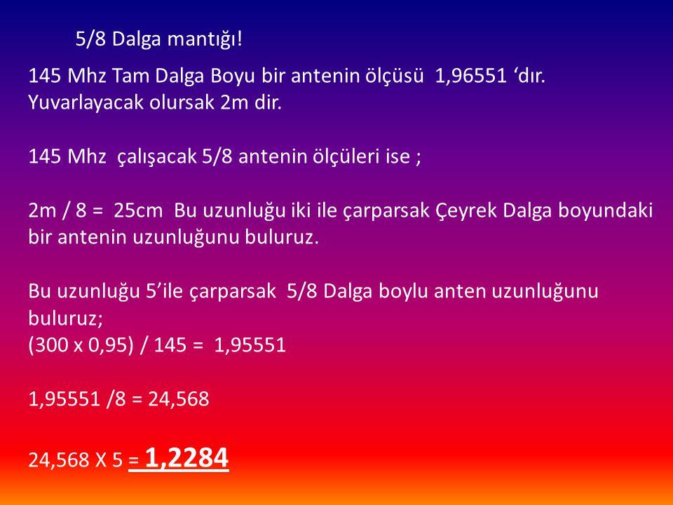 5/8 Dalga mantığı! 145 Mhz Tam Dalga Boyu bir antenin ölçüsü 1,96551 'dır. Yuvarlayacak olursak 2m dir. 145 Mhz çalışacak 5/8 antenin ölçüleri ise ; 2