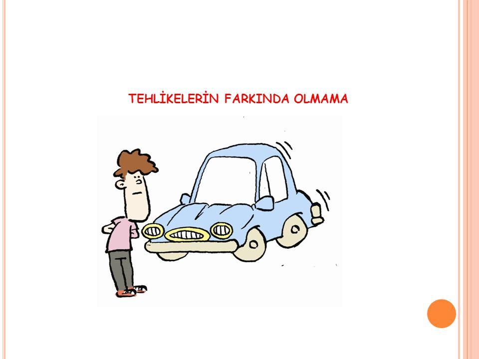 TEHLİKELERİN FARKINDA OLMAMA