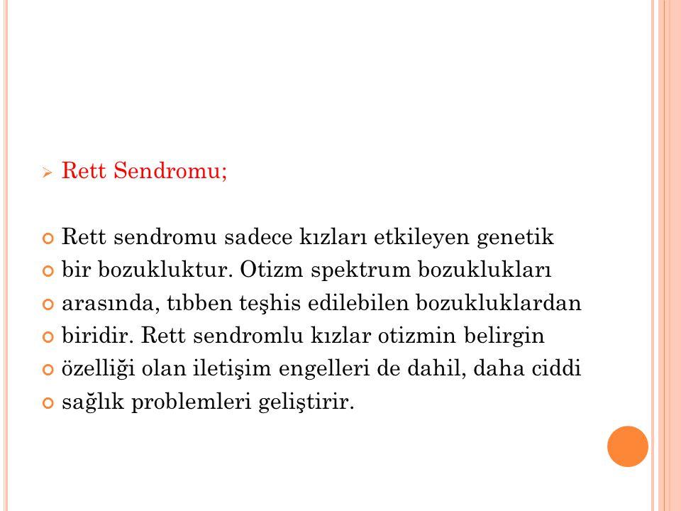  Rett Sendromu; Rett sendromu sadece kızları etkileyen genetik bir bozukluktur. Otizm spektrum bozuklukları arasında, tıbben teşhis edilebilen bozukl