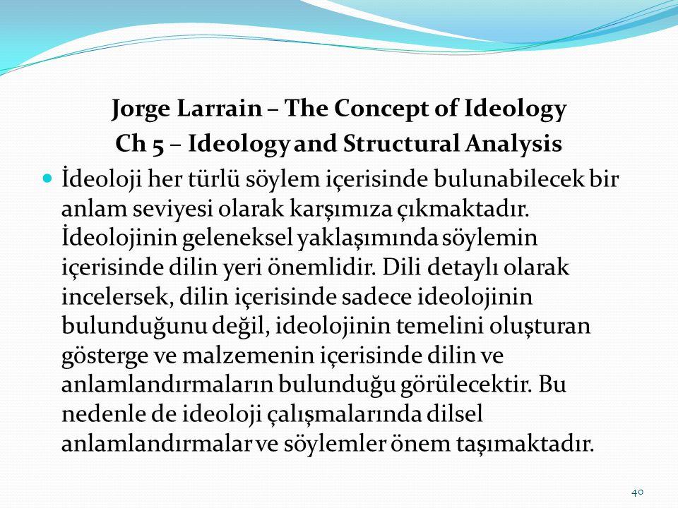 Jorge Larrain – The Concept of Ideology Ch 5 – Ideology and Structural Analysis  İdeoloji her türlü söylem içerisinde bulunabilecek bir anlam seviyesi olarak karşımıza çıkmaktadır.