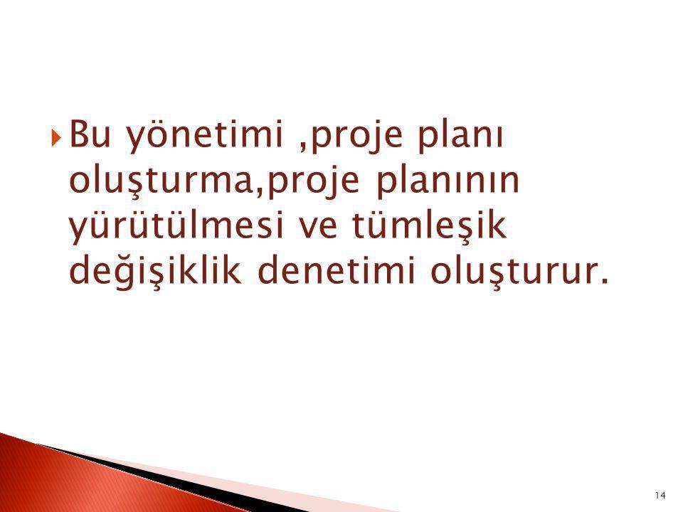  Bu yönetimi,proje planı oluşturma,proje planının yürütülmesi ve tümleşik değişiklik denetimi oluşturur.
