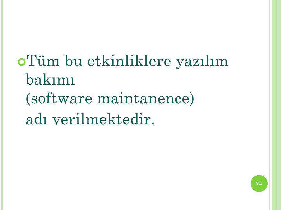 Tüm bu etkinliklere yazılım bakımı (software maintanence) adı verilmektedir. 74