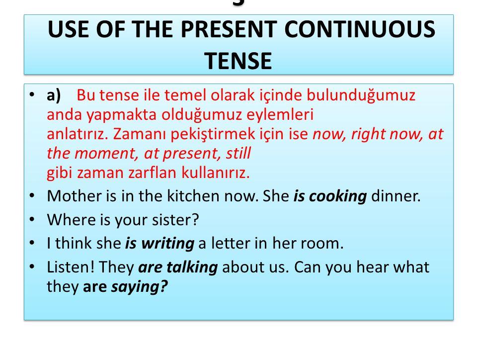 3 USE OF THE PRESENT CONTINUOUS TENSE • a)Bu tense ile temel olarak içinde bulunduğumuz anda yapmakta olduğumuz eylemleri anlatırız. Zamanı pekiştirme