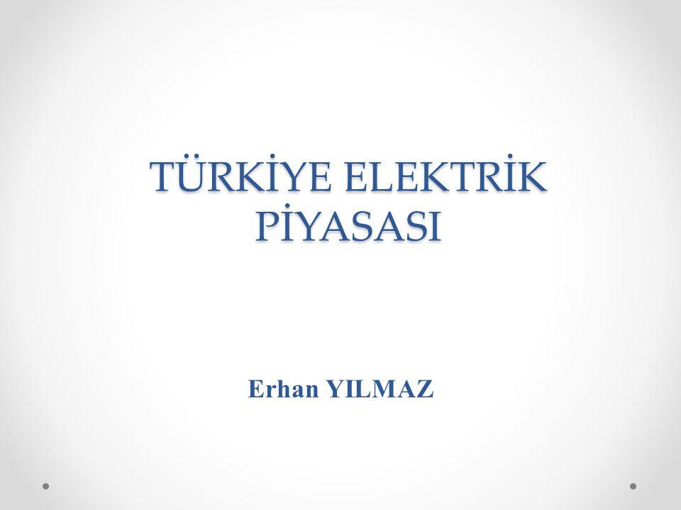TÜRKİYE ELEKTRİK PİYASASI Erhan YILMAZ