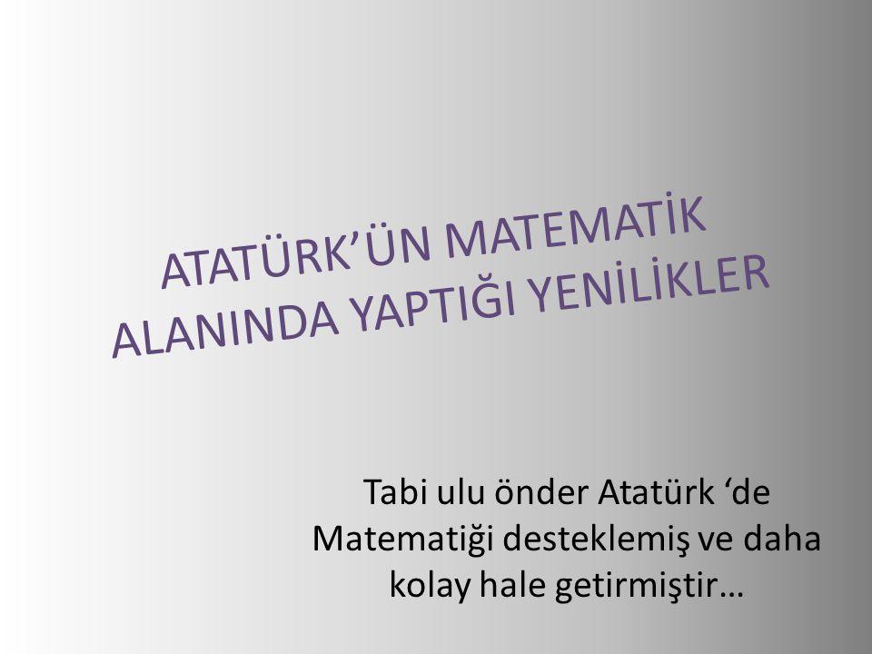 ATATÜRK'ÜN MATEMATİK ALANINDA YAPTIĞI YENİLİKLER Tabi ulu önder Atatürk 'de Matematiği desteklemiş ve daha kolay hale getirmiştir…