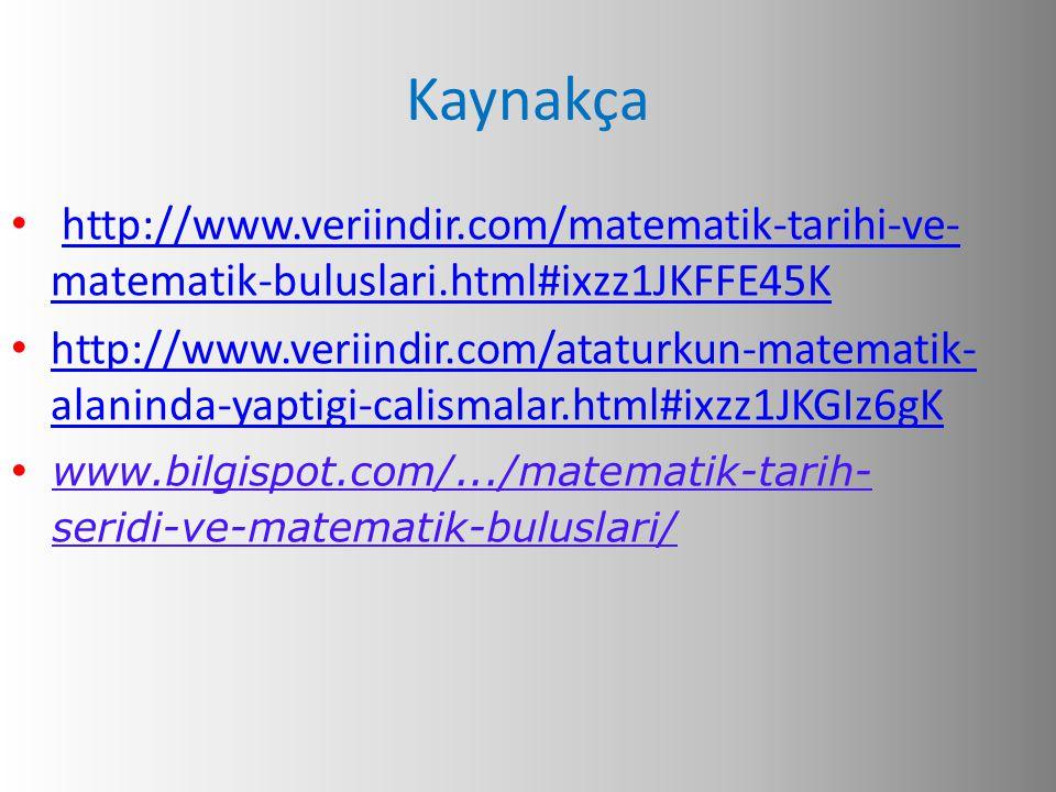 Kaynakça • http://www.veriindir.com/matematik-tarihi-ve- matematik-buluslari.html#ixzz1JKFFE45Khttp://www.veriindir.com/matematik-tarihi-ve- matematik