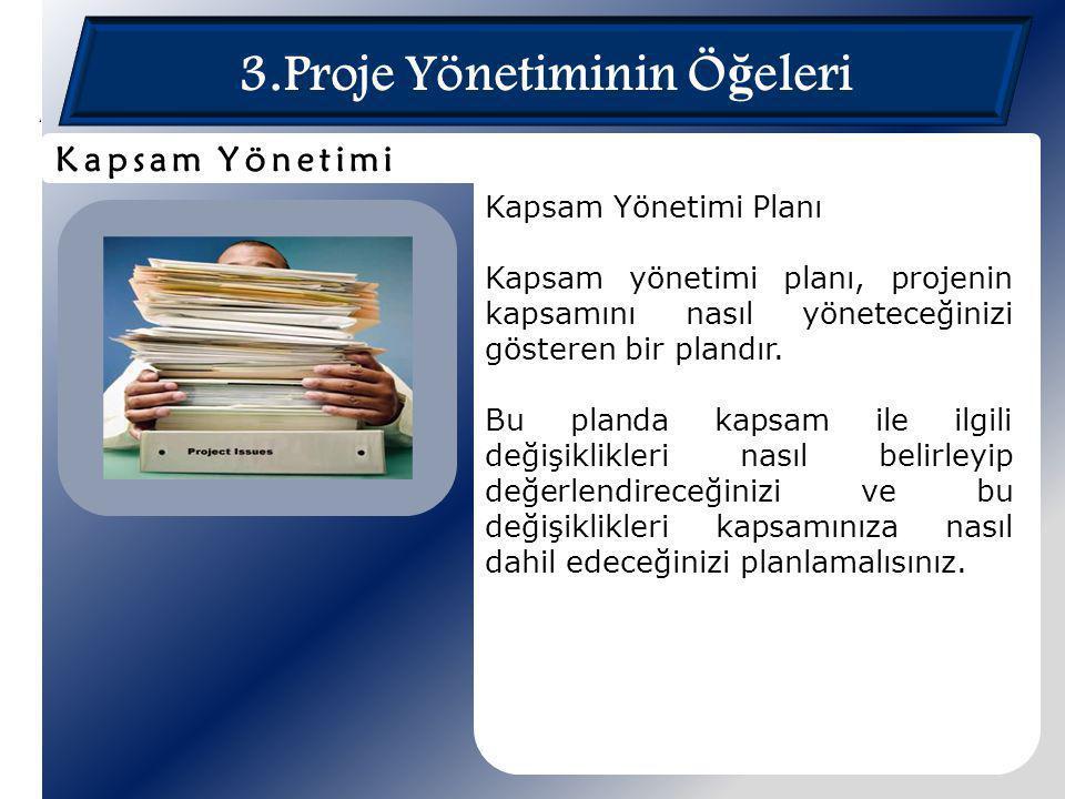 3.Proje Yönetiminin Ö ğ eleri Kapsam Yönetimi Planı Kapsam yönetimi planı, projenin kapsamını nasıl yöneteceğinizi gösteren bir plandır. Bu planda kap