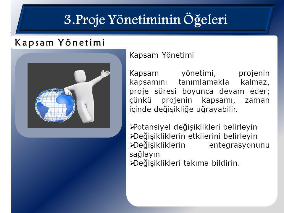 3.Proje Yönetiminin Ö ğ eleri Kapsam Yönetimi Kapsam yönetimi, projenin kapsamını tanımlamakla kalmaz, proje süresi boyunca devam eder; çünkü projenin