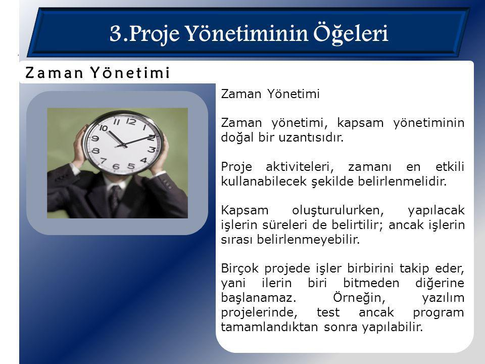 3.Proje Yönetiminin Ö ğ eleri Zaman Yönetimi Zaman yönetimi, kapsam yönetiminin doğal bir uzantısıdır. Proje aktiviteleri, zamanı en etkili kullanabil