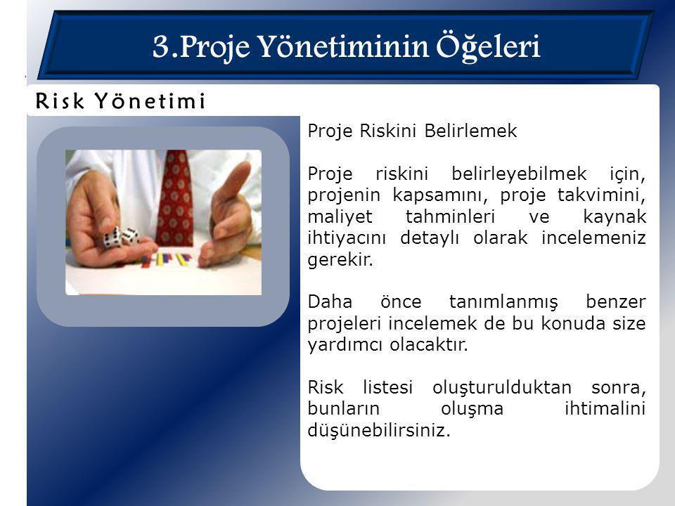3.Proje Yönetiminin Ö ğ eleri Proje Riskini Belirlemek Proje riskini belirleyebilmek için, projenin kapsamını, proje takvimini, maliyet tahminleri ve
