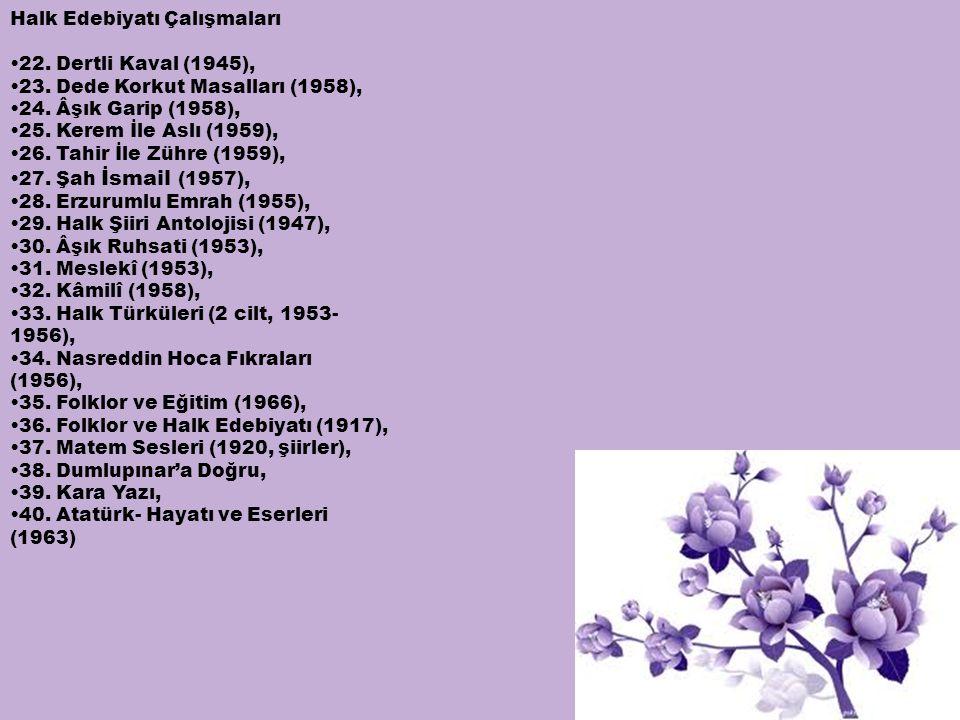 Halk Edebiyatı Çalışmaları •22. Dertli Kaval (1945), •23. Dede Korkut Masalları (1958), •24. Âşık Garip (1958), •25. Kerem İle Aslı (1959), •26. Tahir