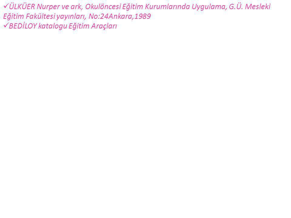  ÜLKÜER Nurper ve ark, Okulöncesi Eğitim Kurumlarında Uygulama, G.Ü. Mesleki Eğitim Fakültesi yayınları, No:24Ankara,1989  BEDİLOY katalogu Eğitim A