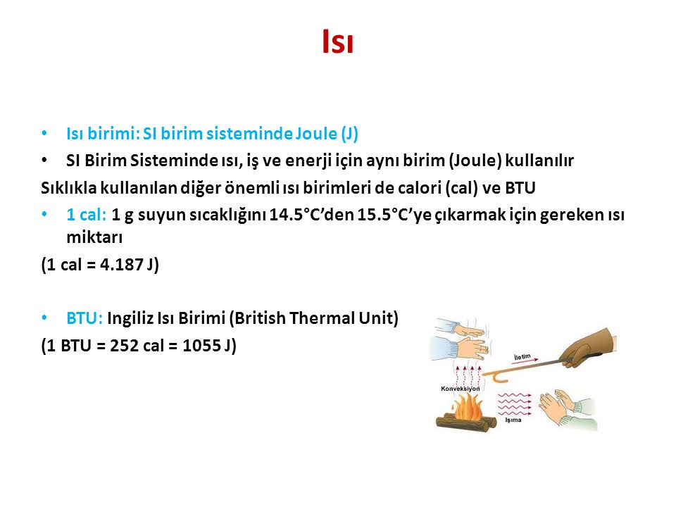 Isı • Isı birimi: SI birim sisteminde Joule (J) • SI Birim Sisteminde ısı, iş ve enerji için aynı birim (Joule) kullanılır Sıklıkla kullanılan diğer önemli ısı birimleri de calori (cal) ve BTU • 1 cal: 1 g suyun sıcaklığını 14.5°C'den 15.5°C'ye çıkarmak için gereken ısı miktarı (1 cal = 4.187 J) • BTU: Ingiliz Isı Birimi (British Thermal Unit) (1 BTU = 252 cal = 1055 J)