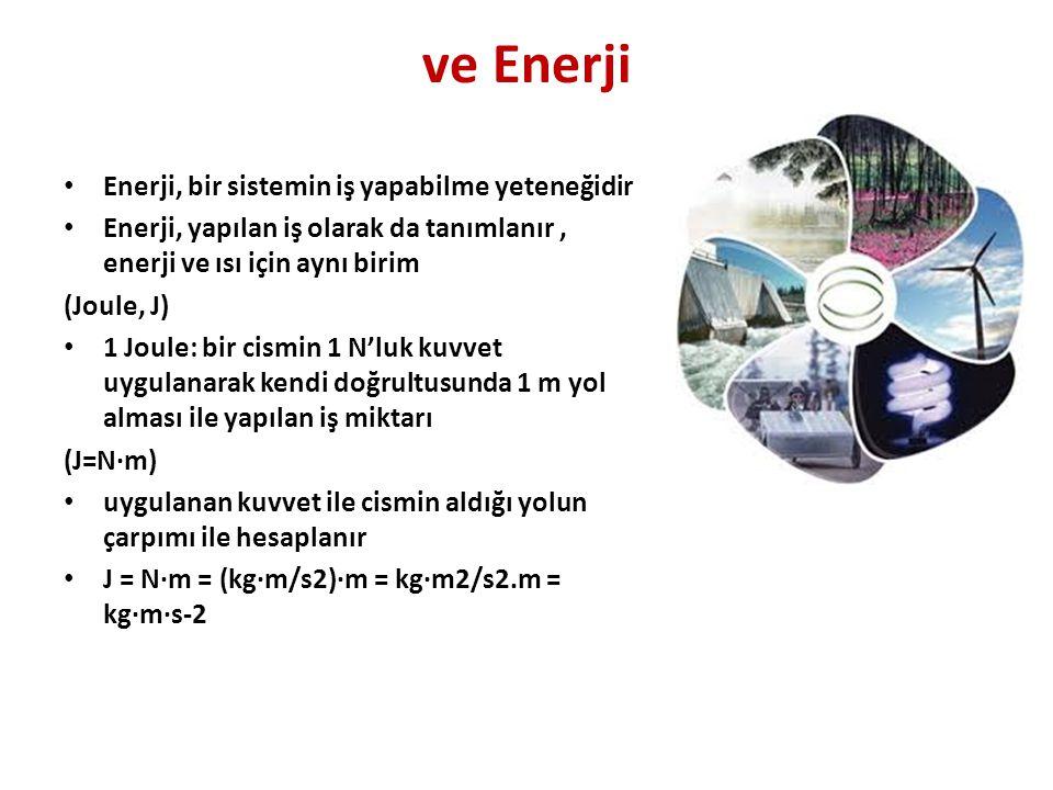 ve Enerji • Enerji, bir sistemin iş yapabilme yeteneğidir • Enerji, yapılan iş olarak da tanımlanır, enerji ve ısı için aynı birim (Joule, J) • 1 Joule: bir cismin 1 N'luk kuvvet uygulanarak kendi doğrultusunda 1 m yol alması ile yapılan iş miktarı (J=N·m) • uygulanan kuvvet ile cismin aldığı yolun çarpımı ile hesaplanır • J = N·m = (kg·m/s2)·m = kg·m2/s2.m = kg·m·s-2