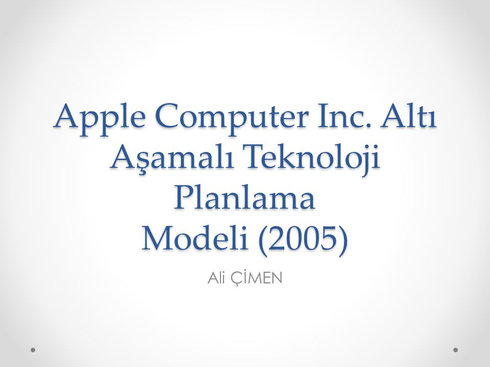 Apple Computer Inc. Altı Aşamalı Teknoloji Planlama Modeli (2005) Ali ÇİMEN