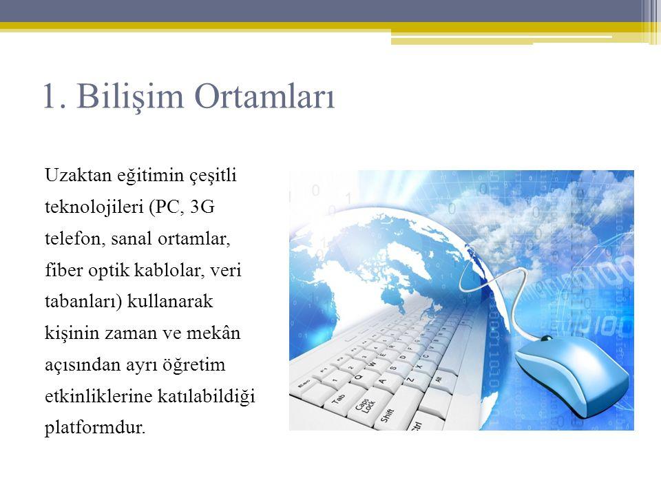 1. Bilişim Ortamları Uzaktan eğitimin çeşitli teknolojileri (PC, 3G telefon, sanal ortamlar, fiber optik kablolar, veri tabanları) kullanarak kişinin