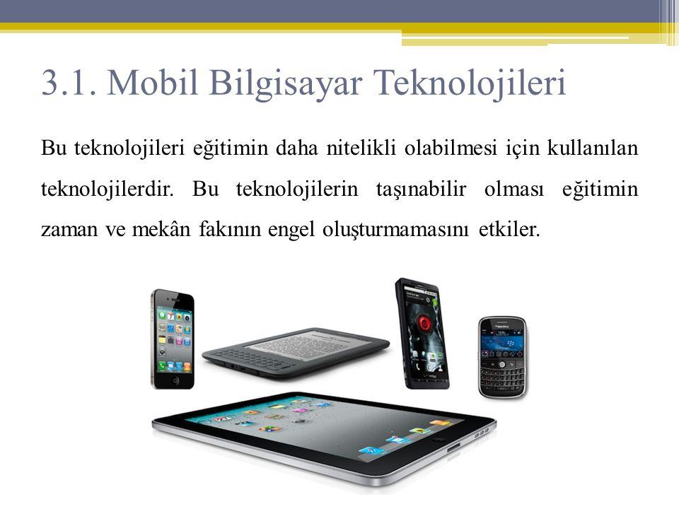 3.1. Mobil Bilgisayar Teknolojileri Bu teknolojileri eğitimin daha nitelikli olabilmesi için kullanılan teknolojilerdir. Bu teknolojilerin taşınabilir