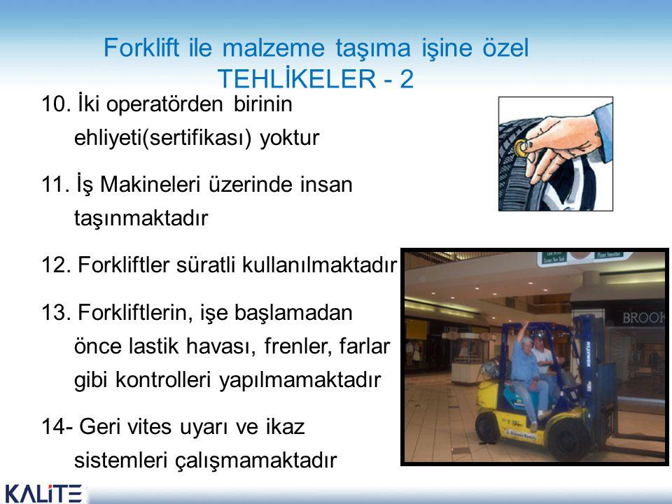 10. İki operatörden birinin ehliyeti(sertifikası) yoktur 11. İş Makineleri üzerinde insan taşınmaktadır 12. Forkliftler süratli kullanılmaktadır 13. F
