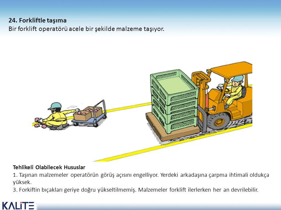 Tehlikeli Olabilecek Hususlar 1. Taşınan malzemeler operatörün görüş açısını engelliyor. Yerdeki arkadaşına çarpma ihtimali oldukça yüksek. 3. Forkift