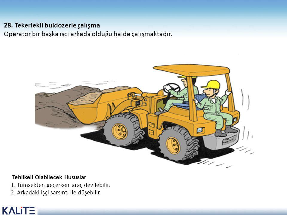 Tehlikeli Olabilecek Hususlar 1. Tümsekten geçerken araç devilebilir. 2. Arkadaki işçi sarsıntı ile düşebilir. 28. Tekerlekli buldozerle çalışma Opera