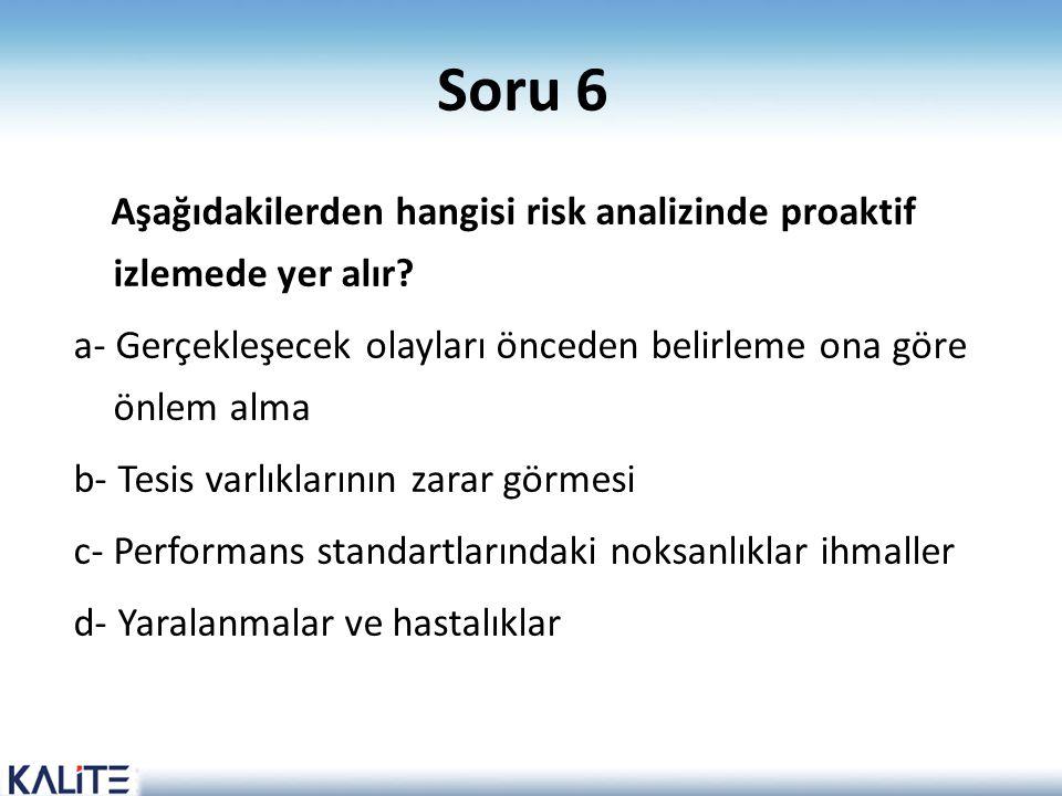 Soru 6 Aşağıdakilerden hangisi risk analizinde proaktif izlemede yer alır? a- Gerçekleşecek olayları önceden belirleme ona göre önlem alma b- Tesis va
