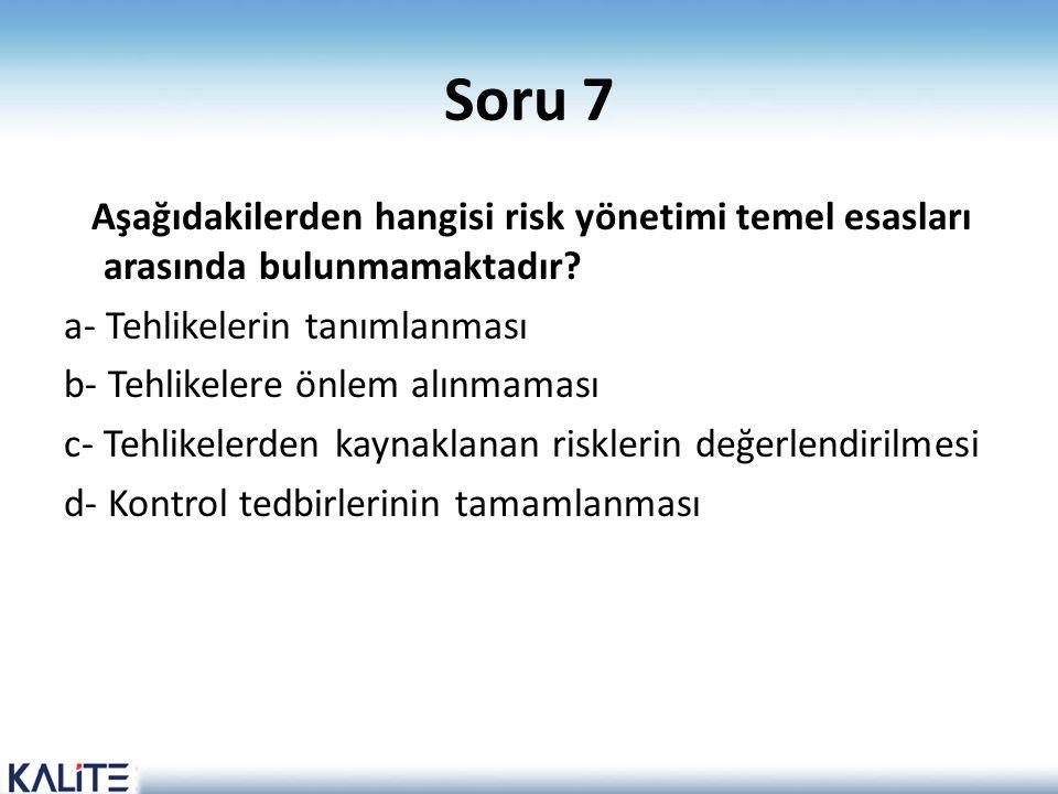 Soru 7 Aşağıdakilerden hangisi risk yönetimi temel esasları arasında bulunmamaktadır? a- Tehlikelerin tanımlanması b- Tehlikelere önlem alınmaması c-