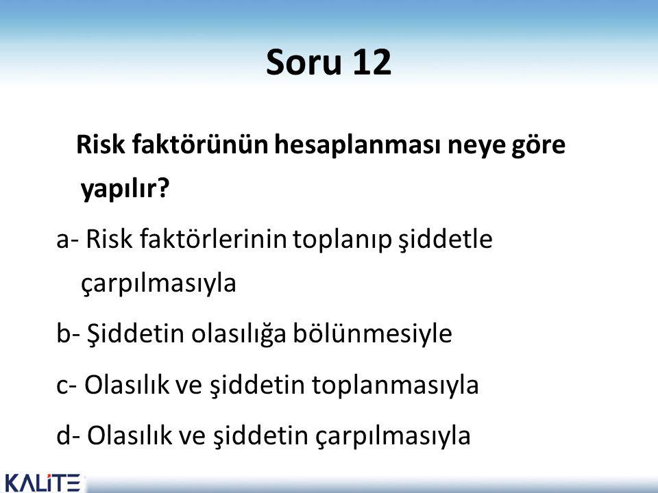 Soru 12 Risk faktörünün hesaplanması neye göre yapılır? a- Risk faktörlerinin toplanıp şiddetle çarpılmasıyla b- Şiddetin olasılığa bölünmesiyle c- Ol