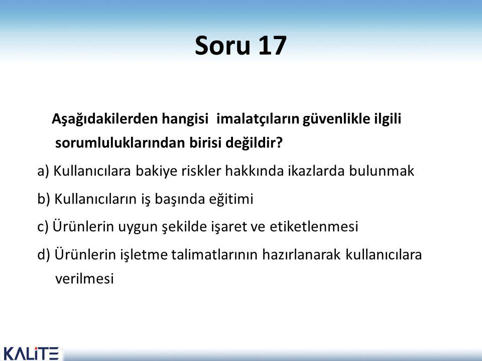 Soru 17 Aşağıdakilerden hangisi imalatçıların güvenlikle ilgili sorumluluklarından birisi değildir? a) Kullanıcılara bakiye riskler hakkında ikazlarda