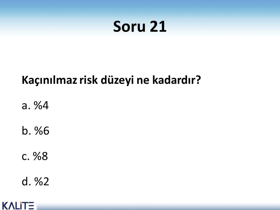 Soru 21 Kaçınılmaz risk düzeyi ne kadardır? a. %4 b. %6 c. %8 d. %2