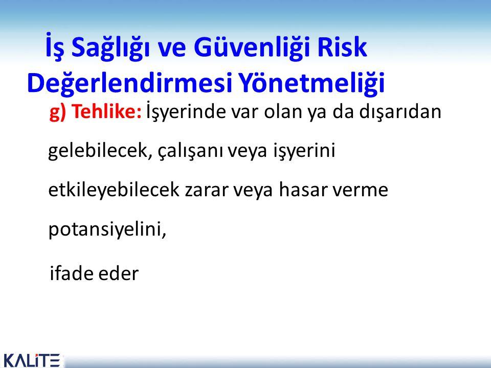 İş Sağlığı ve Güvenliği Risk Değerlendirmesi Yönetmeliği g) Tehlike: İşyerinde var olan ya da dışarıdan gelebilecek, çalışanı veya işyerini etkileyebi
