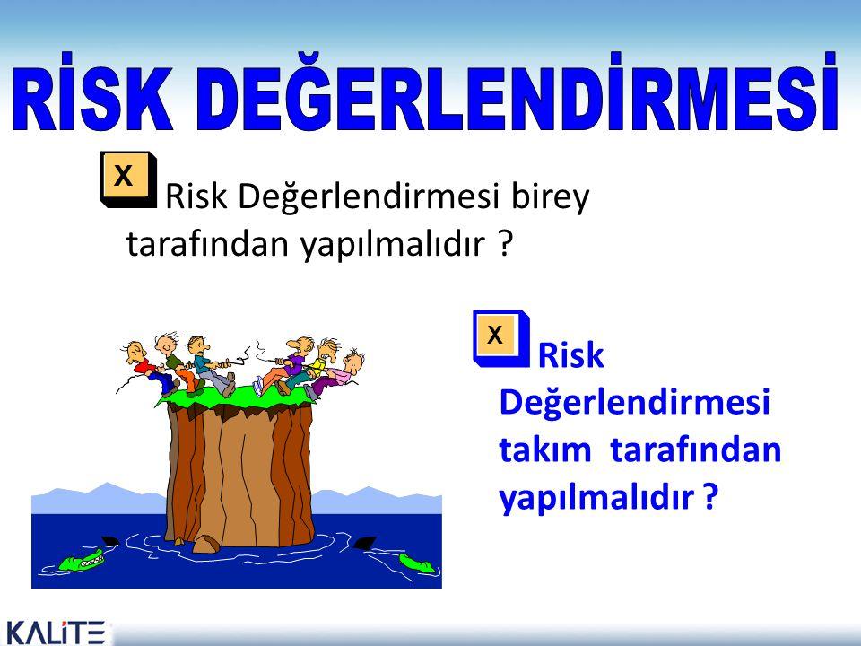  Risk Değerlendirmesi birey tarafından yapılmalıdır ?  Risk Değerlendirmesi takım tarafından yapılmalıdır ? X X
