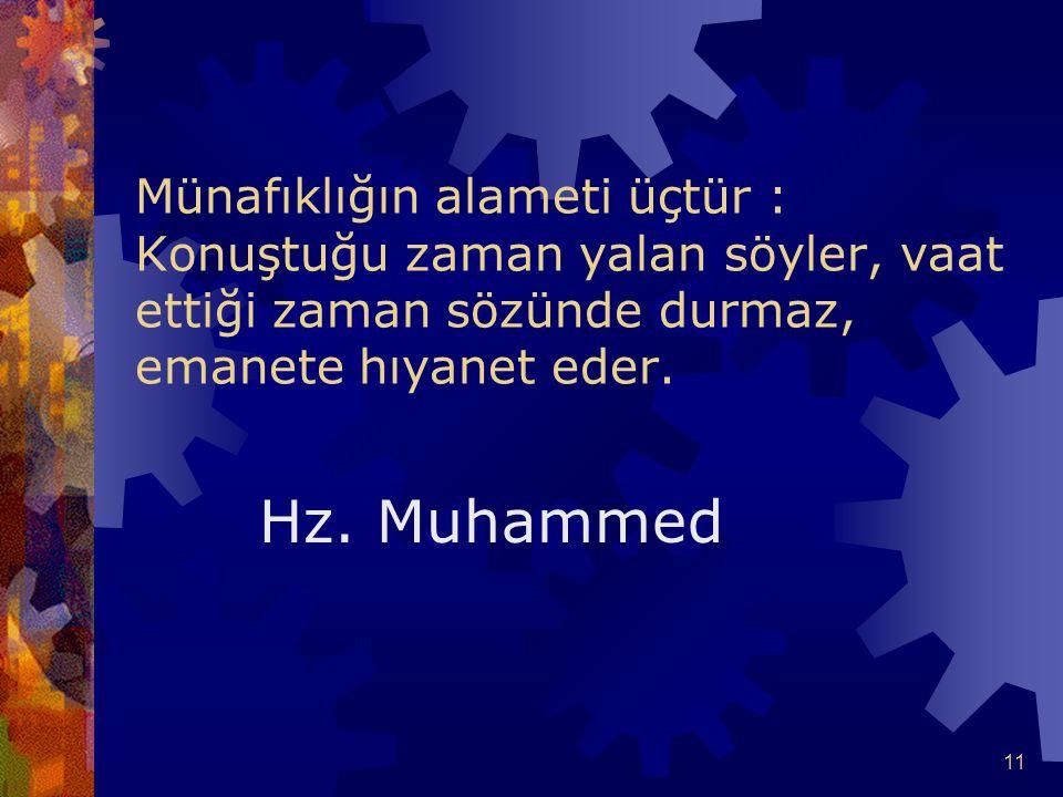 11 Münafıklığın alameti üçtür : Konuştuğu zaman yalan söyler, vaat ettiği zaman sözünde durmaz, emanete hıyanet eder. Hz. Muhammed