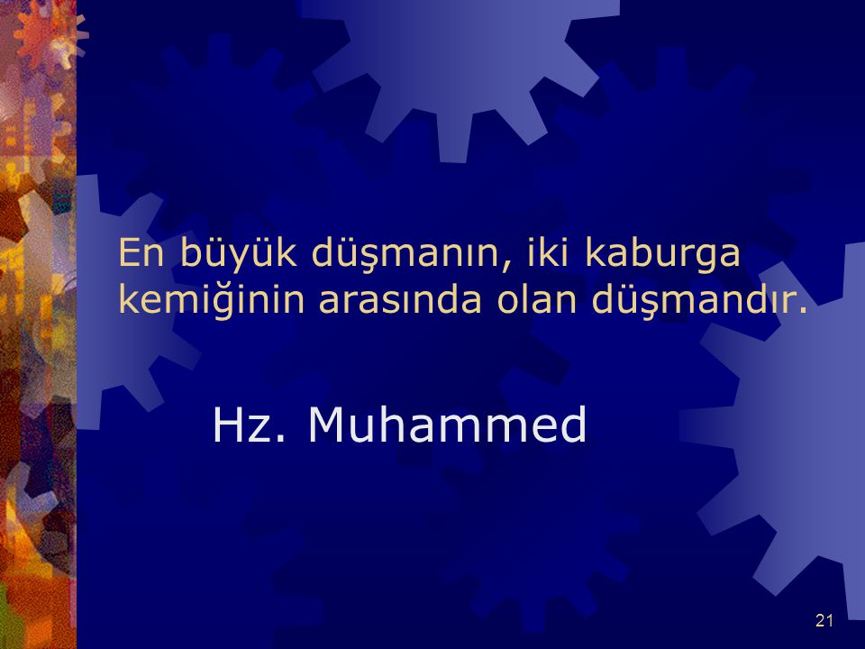 21 En büyük düşmanın, iki kaburga kemiğinin arasında olan düşmandır. Hz. Muhammed