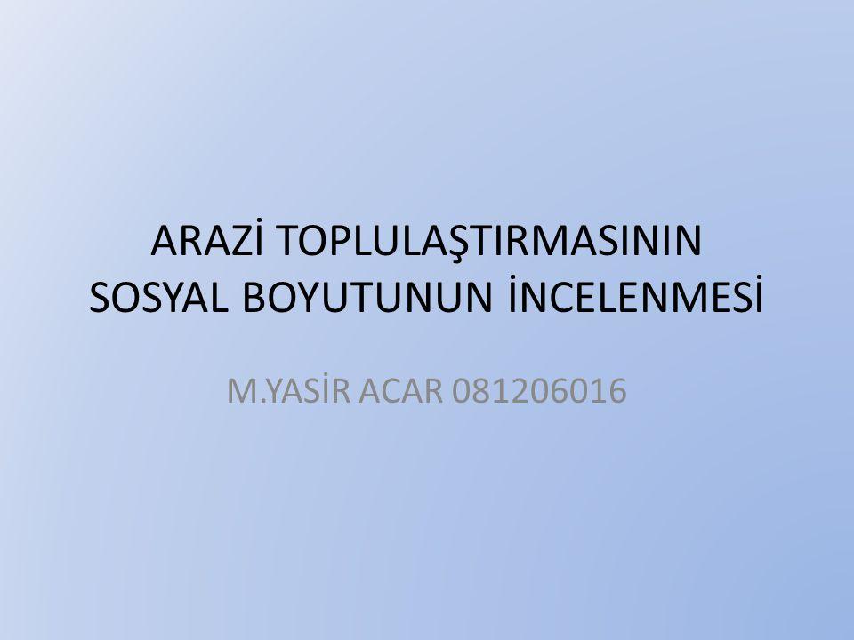ARAZİ TOPLULAŞTIRMASININ SOSYAL BOYUTUNUN İNCELENMESİ M.YASİR ACAR 081206016