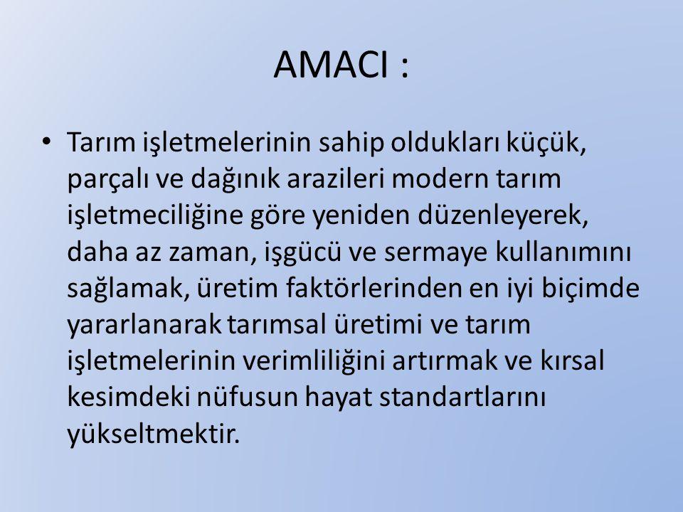 AMACI : • Tarım işletmelerinin sahip oldukları küçük, parçalı ve dağınık arazileri modern tarım işletmeciliğine göre yeniden düzenleyerek, daha az zam
