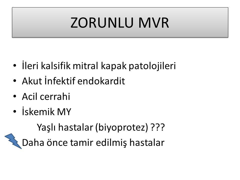 ZORUNLU MVR • İleri kalsifik mitral kapak patolojileri • Akut İnfektif endokardit • Acil cerrahi • İskemik MY Yaşlı hastalar (biyoprotez) ??? Daha önc