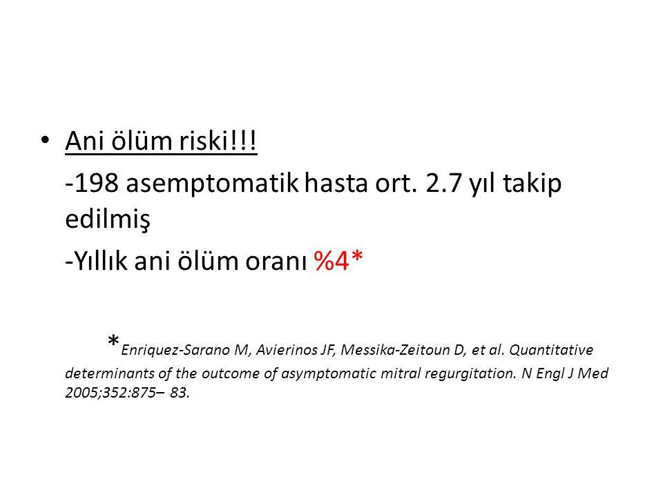 • Ani ölüm riski!!! -198 asemptomatik hasta ort. 2.7 yıl takip edilmiş -Yıllık ani ölüm oranı %4* * Enriquez-Sarano M, Avierinos JF, Messika-Zeitoun D