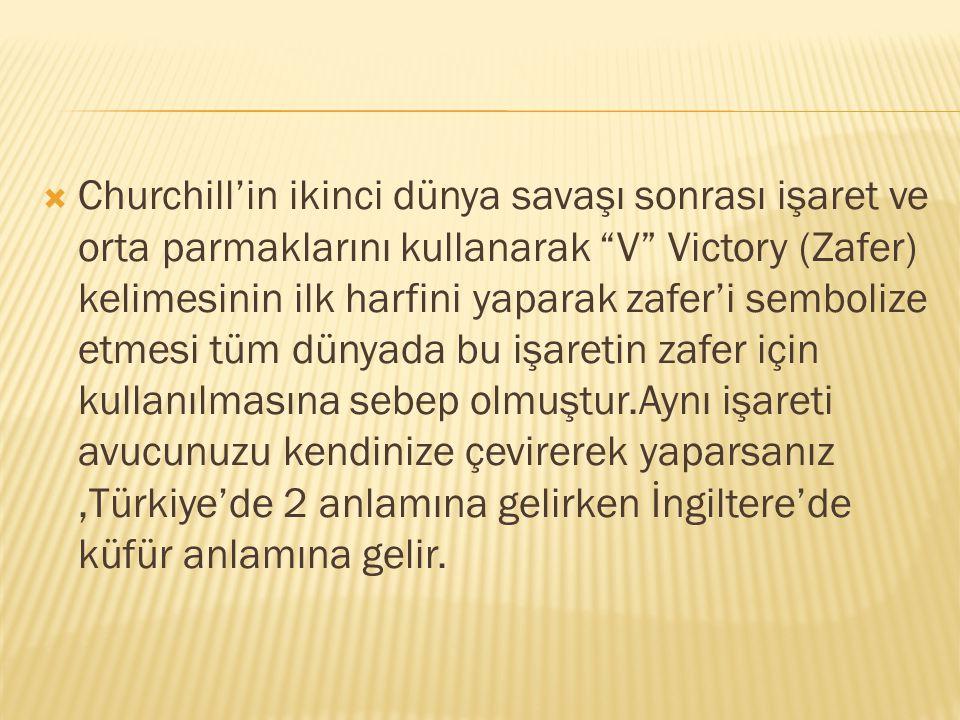  Churchill'in ikinci dünya savaşı sonrası işaret ve orta parmaklarını kullanarak V Victory (Zafer) kelimesinin ilk harfini yaparak zafer'i sembolize etmesi tüm dünyada bu işaretin zafer için kullanılmasına sebep olmuştur.Aynı işareti avucunuzu kendinize çevirerek yaparsanız,Türkiye'de 2 anlamına gelirken İngiltere'de küfür anlamına gelir.