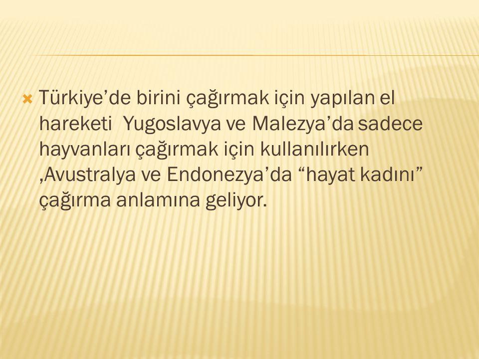  Türkiye'de birini çağırmak için yapılan el hareketi Yugoslavya ve Malezya'da sadece hayvanları çağırmak için kullanılırken,Avustralya ve Endonezya'd