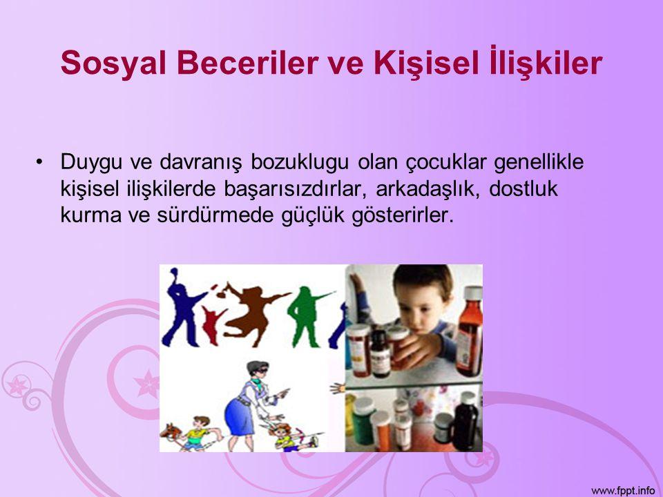 Sosyal Beceriler ve Kişisel İlişkiler •Duygu ve davranış bozuklugu olan çocuklar genellikle kişisel ilişkilerde başarısızdırlar, arkadaşlık, dostluk k