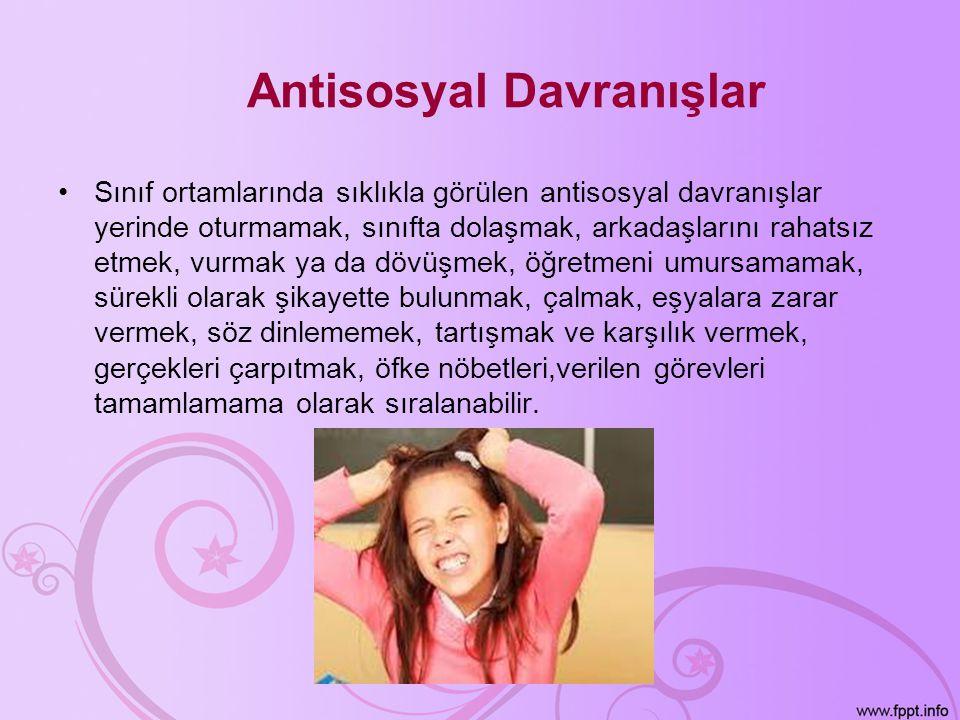 Antisosyal Davranışlar •Sınıf ortamlarında sıklıkla görülen antisosyal davranışlar yerinde oturmamak, sınıfta dolaşmak, arkadaşlarını rahatsız etmek,