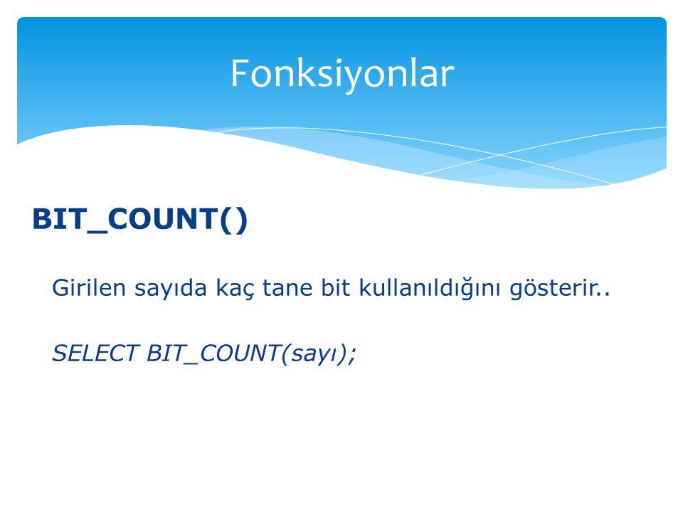 BIT_COUNT() Girilen sayıda kaç tane bit kullanıldığını gösterir.. SELECT BIT_COUNT(sayı); Fonksiyonlar