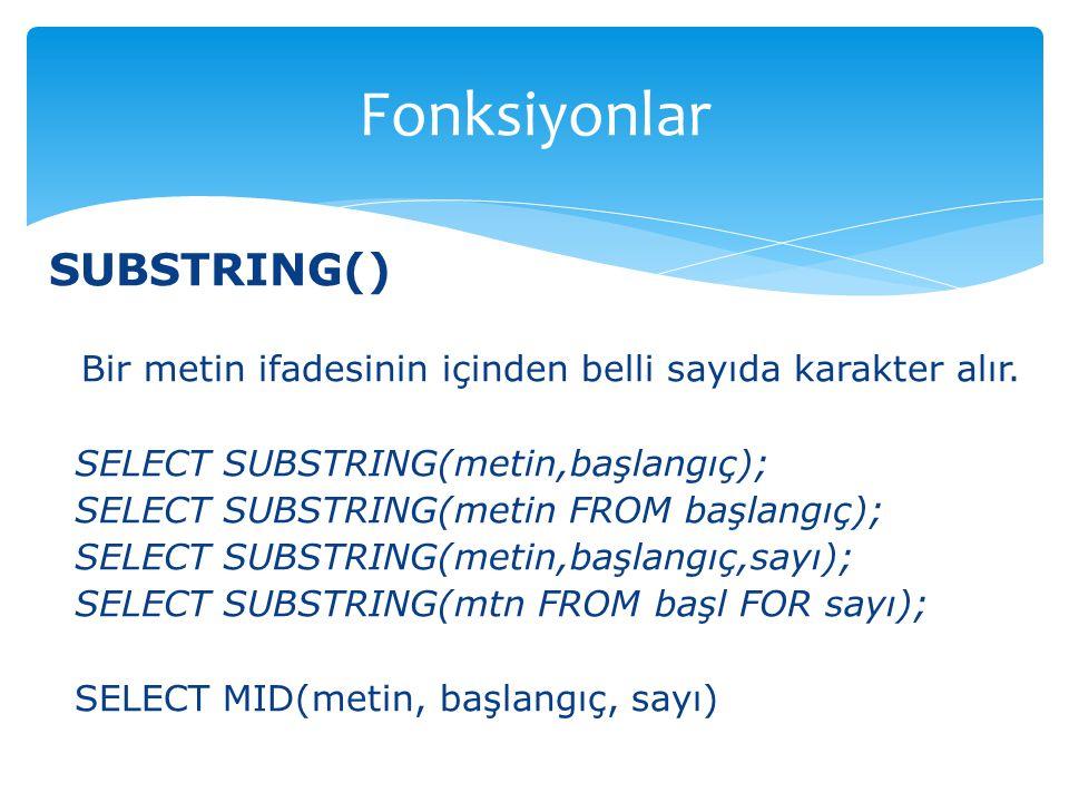 SUBSTRING() Bir metin ifadesinin içinden belli sayıda karakter alır. SELECT SUBSTRING(metin,başlangıç); SELECT SUBSTRING(metin FROM başlangıç); SELECT