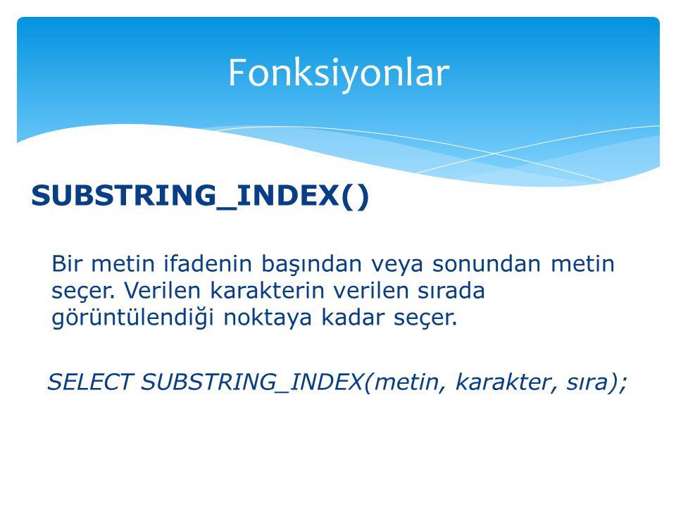 SUBSTRING_INDEX() Bir metin ifadenin başından veya sonundan metin seçer. Verilen karakterin verilen sırada görüntülendiği noktaya kadar seçer. SELECT