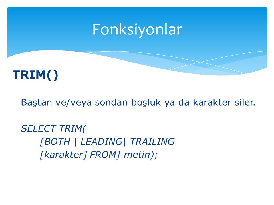TRIM() Baştan ve/veya sondan boşluk ya da karakter siler. SELECT TRIM( [BOTH | LEADING| TRAILING [karakter] FROM] metin); Fonksiyonlar