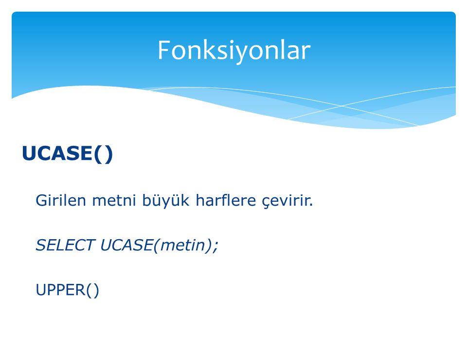UCASE() Girilen metni büyük harflere çevirir. SELECT UCASE(metin); UPPER() Fonksiyonlar