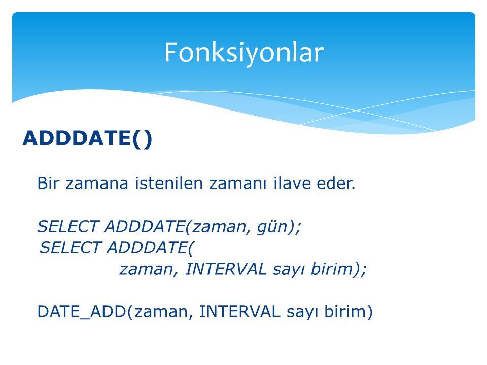 ADDDATE() Bir zamana istenilen zamanı ilave eder. SELECT ADDDATE(zaman, gün); SELECT ADDDATE( zaman, INTERVAL sayı birim); DATE_ADD(zaman, INTERVAL sa