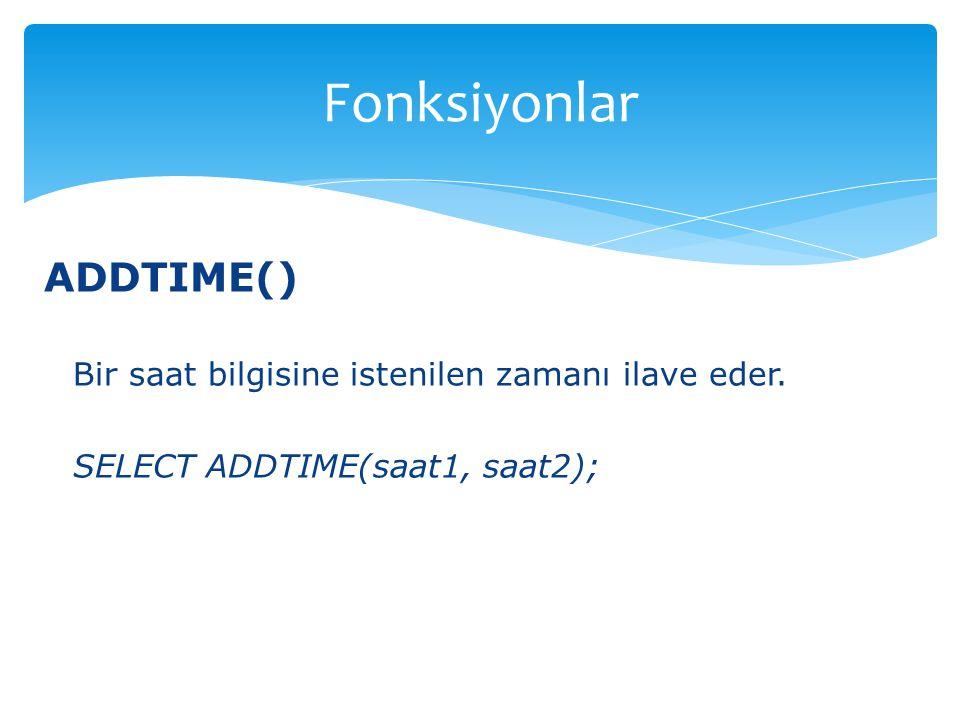 ADDTIME() Bir saat bilgisine istenilen zamanı ilave eder. SELECT ADDTIME(saat1, saat2); Fonksiyonlar
