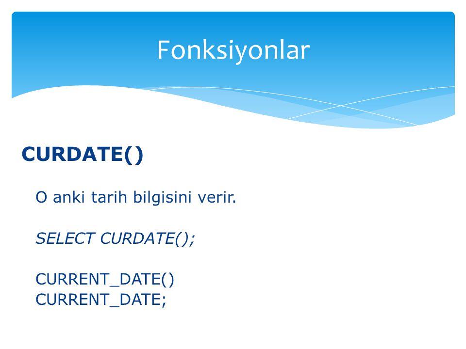 CURDATE() O anki tarih bilgisini verir. SELECT CURDATE(); CURRENT_DATE() CURRENT_DATE; Fonksiyonlar