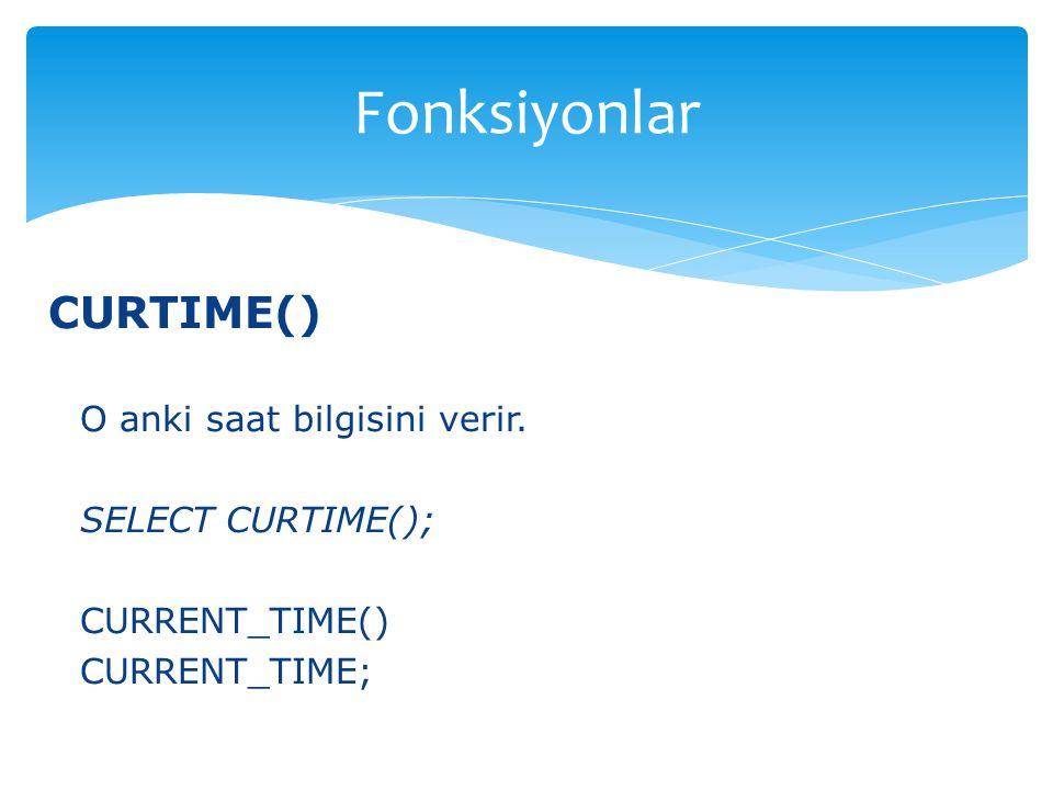 CURTIME() O anki saat bilgisini verir. SELECT CURTIME(); CURRENT_TIME() CURRENT_TIME; Fonksiyonlar